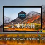 Mac 模擬器該選什麼?試看看 NoxPlayer 夜神模擬器!